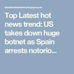 Top Latest hot news trend: US takes down huge botnet as Spain arrests notorio...