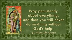 Pray persistently about everything and then you will not do anything without God's help. St. Mark the Asthetic