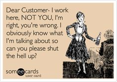 Dear Customer- I work here, NOT YOU, I'm right, you're wrong. I obviously know what I'm talking about so can you please shut the hell up?