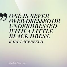 One is never over-dressed or underdressed with a Little Black Dress. Karl Lagerfeld – quotes2love.com