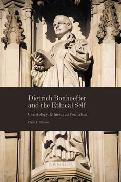 Dietrich Bonhoeffer and the Ethical Self: Christology, Ethics, and Formation