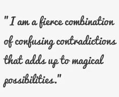 I am a fierce combination of confusing contradictions that adds up to magical possibilities.
