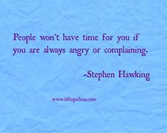 People won't have time for you if you are always angry or complaining.-Stephen Hawking www.liftupideas.com