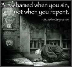 Not ashamed of repentance. Only continue to feel intense regret and shame as I pay penance the rest of my life, for sins, forgiven yes, but must be paid for until I die and likely afterward in Purgatory.  God help me.