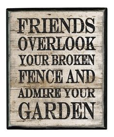Friends overlook your broken fence and admire your garden quotable quotes, funny quotes, best Great Quotes, Quotes To Live By, Inspirational Quotes, Motivational Quotes, Awesome Quotes, Funny Quotes, Box Signs, True Friends, Quote Friends