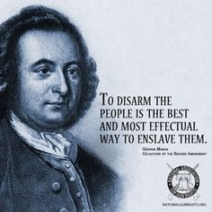 """To disarm the people is the best and most effectual way to enslave them."" George Mason~ Co-author 2nd Amendment"