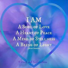 I am a soul of love ~ a heart of peace ~ a mind of stillness ~ a being of light ~~~ julie parker ❤