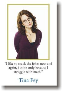 Tina Fey  I like to crack the jokes now and again but its only because I struggle with math.