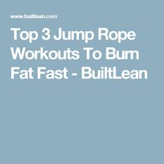Top 3 Jump Rope Workouts To Burn Fat Fast - BuiltLean