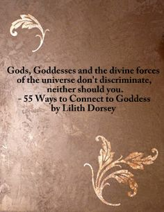 """""""Gods, Goddesses and the Divine forces of the Universe don't discriminate. Neither should you."""" - What Goddess? Where? Book Trailer: 55 Ways to Connect to Goddess"""