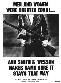 Men and Women were created equal. and Smith & Wesson makes damn sure it stays that way. My Smith and Wesson m&p will be my next purchase!