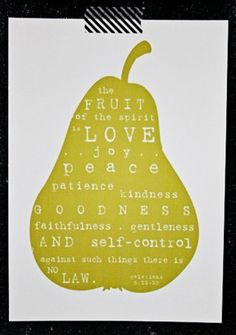 Galatians 5:22-23   But the fruit of the Spirit is love, joy, peace, longsuffering, kindness, goodness, faithfulness, gentleness, self-control. Against such there is no law.