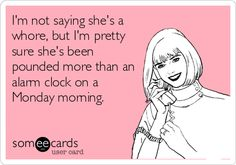 I'm not saying she's a whore, but I'm pretty sure she's been pounded more than an alarm clock on a Monday morning.