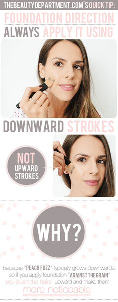 """Always apply foundation in DOWNWARD strokes. Reason : """"peach fuzz' tends to grows downwards, so if you apply it """"against the grain"""" you push the hairs upward and make them more noticeable"""