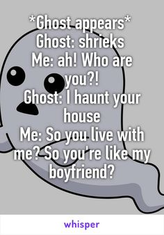*Ghost appears*  Ghost: shrieks  Me: ah! Who are you?! Ghost: I haunt your house Me: So you live with me? So you're like my boyfriend?