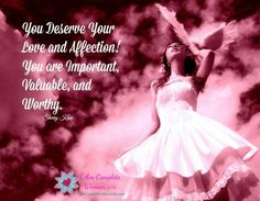 You deserve your love and affection.  You are important, valuable, and worthy. -Sherry Kane https://www.facebook.com/IAmCompleteWoman