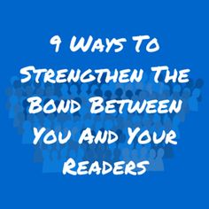 9 Ways To Strengthen The Bond Between You And Your Readers. | marcguberti.com