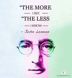 'The more I see, the less I know' John Lennon #Quote #Inspire