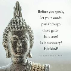 Before you speak, let your words pass through 3 gates: it is true? Is it kind? self love self care meditation buddha buddhism mindful mindfulness Buddhist Quotes, Spiritual Quotes, Wisdom Quotes, Positive Quotes, Me Quotes, Motivational Quotes, Inspirational Quotes, Spiritual Health, Positive Life
