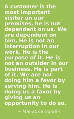 A customer is the most important visitor on our premises, he is not dependent on us. We are dependent on him. He is not an interruption in our work. He is the purpose of it. He is not an outsider in our business. He is part of it. We are not doing him a favor by serving him. He is doing us a favor by giving us an opportunity to do so. Mahatma Gandhi