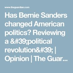 Has Bernie Sanders changed American politics? Reviewing a 'political revolution' | Opinion | The Guardian