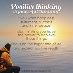 Positive thinking is powerful thinking. If you want happiness, fulfillment, success and inner peace, start thinking you have the power to achieve those things. Focus on the bright side of life and expect positive results. -Germany Kent