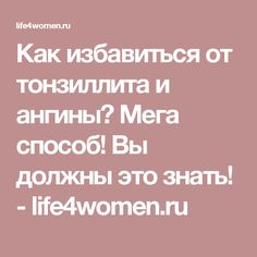 Как избавиться от тонзиллита и ангины? Мега способ! Вы должны это знать! - life4women.ru