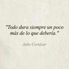 """""""Todo dura siempre un poco más de lo que debería"""". Julio Cortázar. #Frase #Cita"""