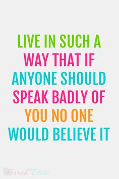 LIVE IN SUCH A WAY THAT IF ANYONE SHOULD SPEAK BADLY OF YOU NO ONE WOULD BELIEVE IT QUOTE