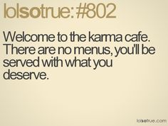 Welcome to the karma cafe. There are no menus, you'll be served with what you deserve.