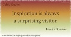 John O'Donohue, Inspiration is always a surprising visitor.