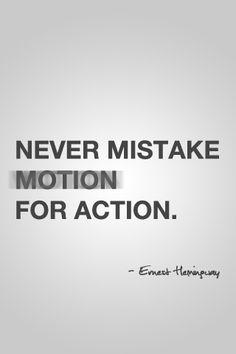 Never Mistake Motion for Action. - Ernest Miller Hemingway simple but effective