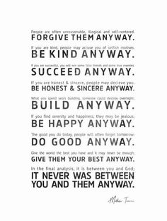 Paradoxical Commandments written by Dr. Kent M. Keith in 1968. Mother Theresa hung this on the wall of her children's home in Calcutta.
