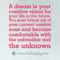 A dream is your   creative vision for   your life in the future.   You must break out of   your current comfort   zone and become   comfortable with   the unfamiliar and   the unknown
