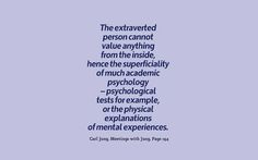 The extraverted person cannot value anything from the inside, hence the superficiality of much academic psychology – psychological tests for example, or the physical explanations of mental experiences. ~E.A. Bennet, Meetings with Jung, Page 194