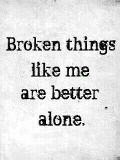 I love this quote, because it's so true. I'm very broken, although it have put some of the pieces back together, but I do better on my own and alone.