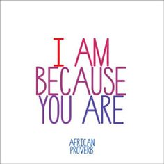 I am because you are. Who can you say this about?