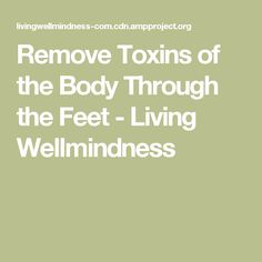 Remove Toxins of the Body Through the Feet - Living Wellmindness