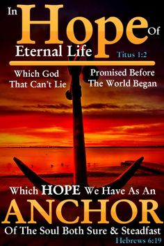 Hebrews 6:18-19, Titus 1:2 - HOPE is the Anchor of the Soul.