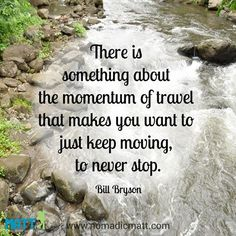 There is something about the momentum of travel that makes you want to just keep moving, to never stop ~~Bill Bryson