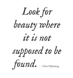 Look for beauty where it is not supposed to be found