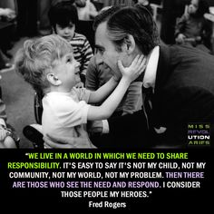"""We live in a world in which we need to share responsibility. It's easy to say ""It's not my child, not my community, not my world, not my problem."" Then there are those who see the need and respond. I consider those people my heroes."" ― Fred Rogers #Quotation #Fred_Rogers"