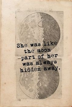 She was like the moon - a part of her was always hidden. (~~ OMFGGGGG THIS WILL BEEEE MY NEXT TATTOO!!!!!!!!!!!!~~)