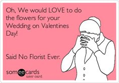 Oh, We would LOVE to do the flowers for your Wedding on Valentines Day! Said No Florist Ever.