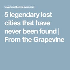5 legendary lost cities that have never been found   From the Grapevine