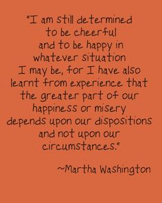 I am still determined to be cheerful and to be happy in whatever situation I may be, for I have also learnt from experience that the greater part of our happiness or misery depends upon our dispositions and not upon our circumstances.