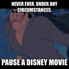 Never pause a Disney movie. I would disagree. My brothers and I would do this all the time and got some really great laughs out of it.