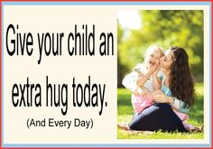 Give your child an extra hug today. (And every day).