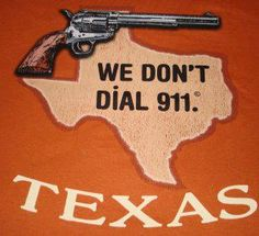 Texas. We don't dial 911.  Funny My Wife and I just Got back from Cabella's buying ammo!  FIRED UP!!!