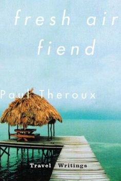 Fresh Air Fiend: Travel Writings #paultheroux #2014 #besttravelwriting